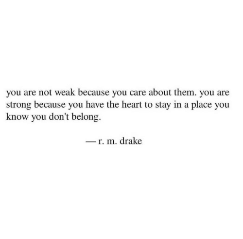 Drake, Heart, and Strong: you are not weak because you care about them. you are  strong because you have the heart to stay in a place you  know you don't belong  r. m. drake