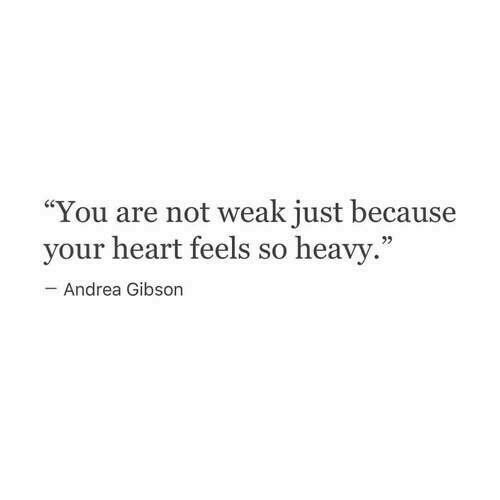 """Andrea: """"You are not weak just because  your heart feels so heavy  Andrea Gibson"""