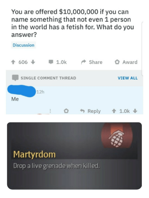 Live, World, and Martyrdom: You are offered $10,000,000 if you can  name something that not even 1 person  in the world has a fetish for. What do you  answer?  Discussion  t606  1.0k  Share  Award  SINGLE COMMENT THREAD  VIEW ALL  12h  Reply  1.0k  Martyrdom  Drop a live grenade when killed.  Me