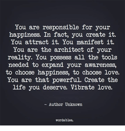 possessive: You are responsible for your  happiness. In fact, you create it.  You attract it. You manifest it.  You are the architect of your  reality. You possess all the tools  needed to expand your awa.reness,  to choose happiness, to choose love.  You are that powerful. Create the  life you deserve. Vibrate love.  ~ Author Unknown  wordables.