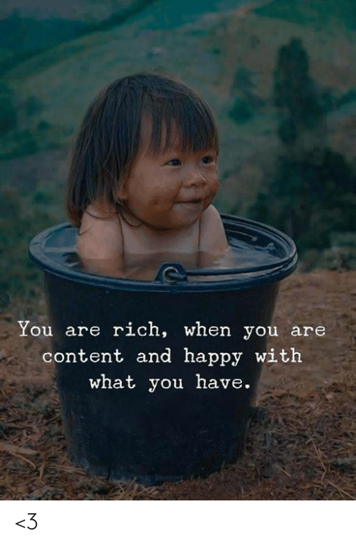 Memes, Happy, and Content: You are rich, when you are  content and happy with  what you have. <3