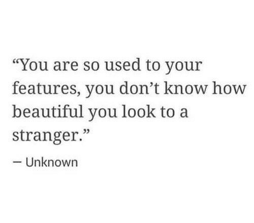 """Beautiful, Unknown, and You: """"You are so used to your  features, you don't know hovw  beautiful you look to a  stranger.""""  02  Unknown"""