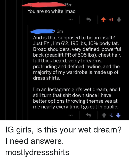 wet dream: You are so white lmao  6m  And is that supposed to be an insult?  Just FYI, I'm 6'2, 195 lbs, 10% body fat.  Broad shoulders, very defined, powerful  back (deadlift PR of 505 lbs), chest hair,  full thick beard, veiny forearms,  protruding and defined jawline, and the  majority of my wardrobe is made up of  dress shirts  l'm an Instagram girl's wet dream, and I  still turn that shit down since l have  better options throwing themselves at  me nearly every time I go out in public.  -1 IG girls, is this your wet dream? I need answers. mostlydressshirts