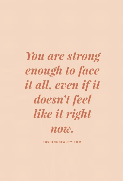 Strong, Com, and All: You are strong  enough to face  it all, even if it  doesn't feel  like it right  now.  PUSHINGBEAUTY.COM