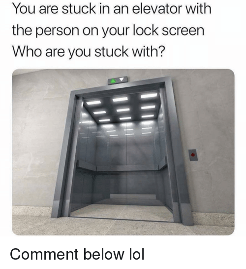 Lock Screen: You are stuck in an elevator withh  the person on your lock screen  Who are you stuck with? Comment below lol