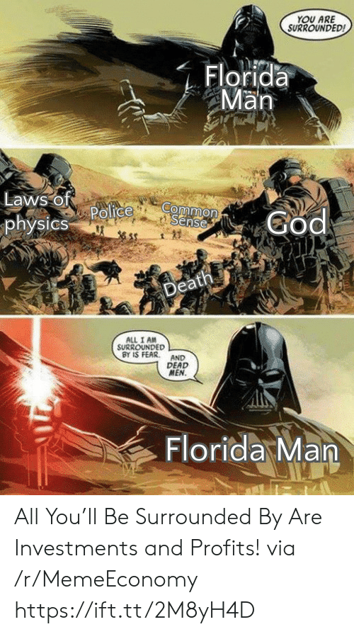 Common Sense: YOU ARE  SURROUNDED  Florida  Man  Laws of  Police  physics  Common  Sense  God  Death  ALL I AM  SURROUNDED  BY IS FEAR  AND  DEAD  MEN.  Florida Man All You'll Be Surrounded By Are Investments and Profits! via /r/MemeEconomy https://ift.tt/2M8yH4D