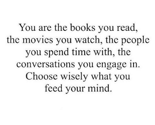 Books, Movies, and Time: You are the books you read  the movies you watch, the people  you spend time with, the  conversations you engage in.  Choose wisely what you  feed your mind