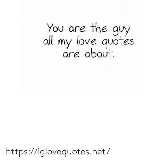love quotes: You are the guy  all my love quotes  are about. https://iglovequotes.net/