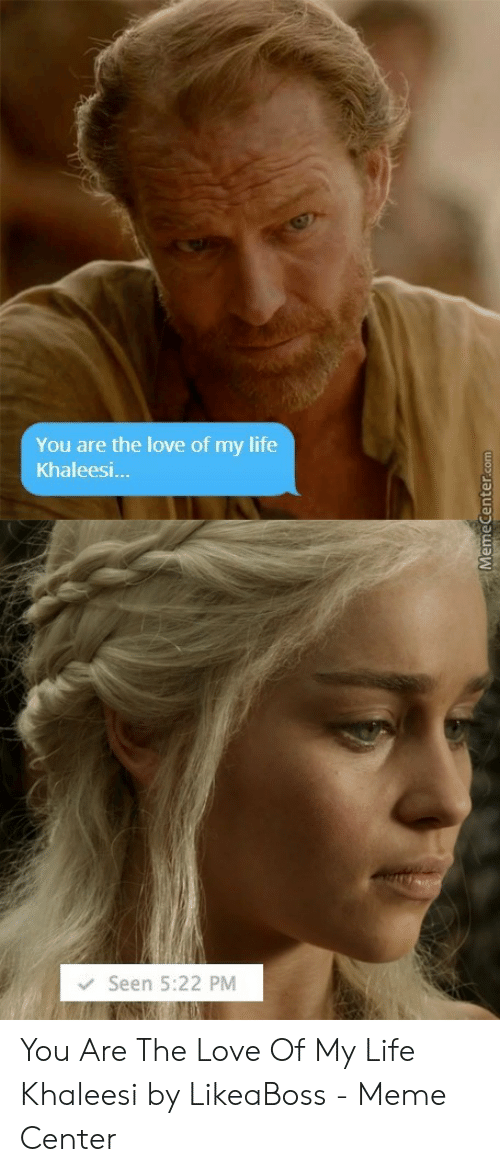 Love Of My Life Meme: You are the love of my life  Khaleesi  Seen 5:22 PM You Are The Love Of My Life Khaleesi by LikeaBoss - Meme Center