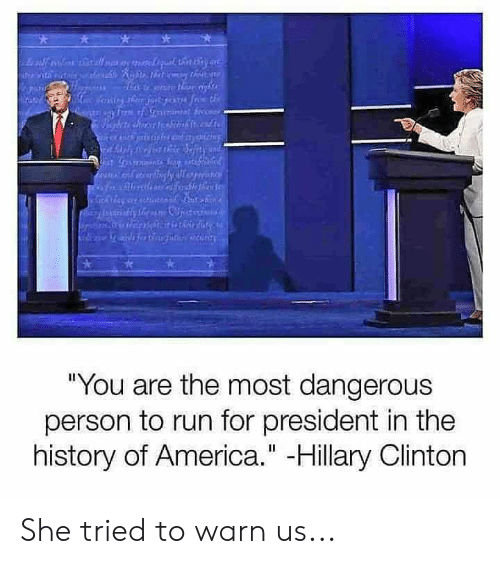 "America, Hillary Clinton, and Memes: ""You are the most dangerous  person to run for president in the  history of America."" -Hillary Clinton She tried to warn us..."