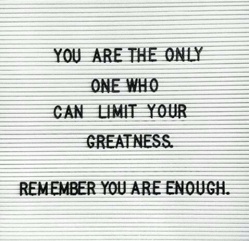 greatness: YOU ARE THE ONLY  ONE WHO  CAN LIMIT Y0UR  GREATNESS  REMEMBER YOU ARE ENOUGH
