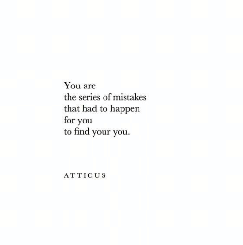 Mistakes, You, and Series: You are  the series of mistakes  that had to happen  for you  to find your you  ATTICUS