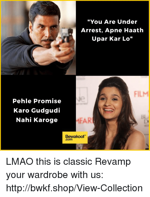 "Lmao, Memes, and Http: ""You Are Under  Arrest, Apne Haath  Upar Kar Lo""  FILM  Pehle Promise  Karo Gudgudi  Nahi Karoge  MEAR  Bewakoof LMAO this is classic  Revamp your wardrobe with us: http://bwkf.shop/View-Collection"