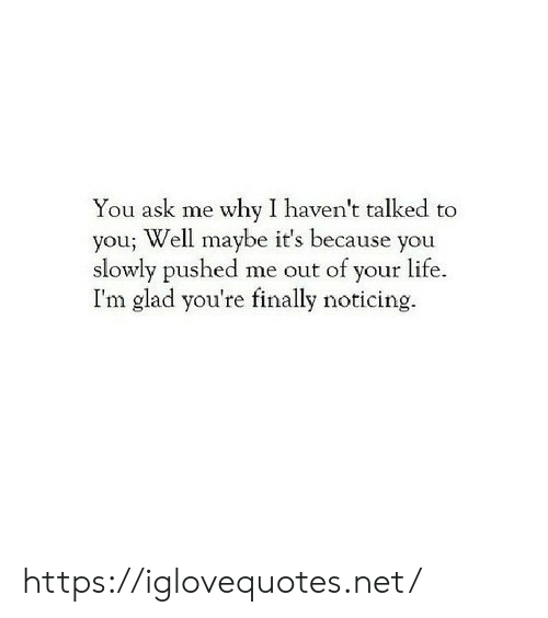 Slowly: You ask me why I haven't talked to  you; Well maybe it's because you  slowly pushed me out of your life.  I'm glad you're finally noticing. https://iglovequotes.net/