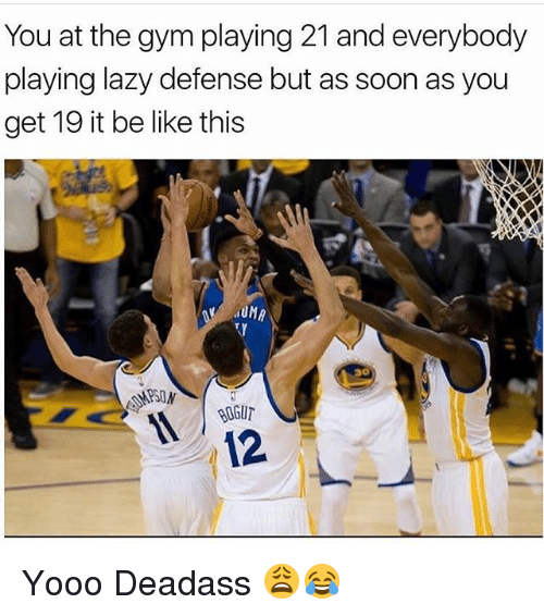 Be Like, Gym, and Lazy: You at the gym playing 21 and everybody  playing lazy defense but as soon as you  get 19 it be like this  30  BUGU  12 Yooo Deadass 😩😂