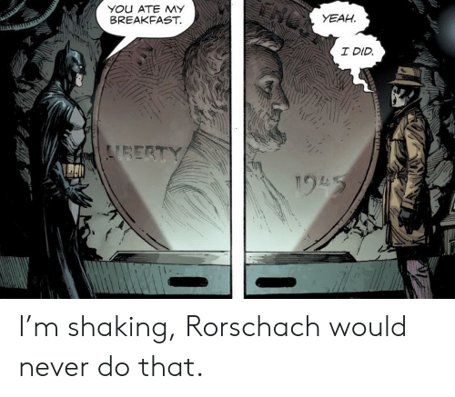 Breakfast: YOu ATE MY  BREAKFAST.  YEAH  I DID  VBERTY  195 I'm shaking, Rorschach would never do that.