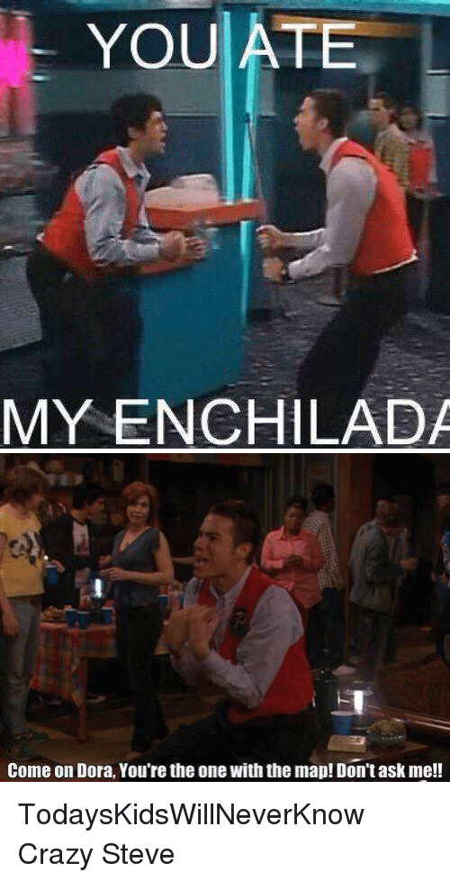 enchiladas: YOU ATE  MY ENCHILADA   Come on Dora, You're theone With the map! Don't ask me!! TodaysKidsWillNeverKnow Crazy Steve