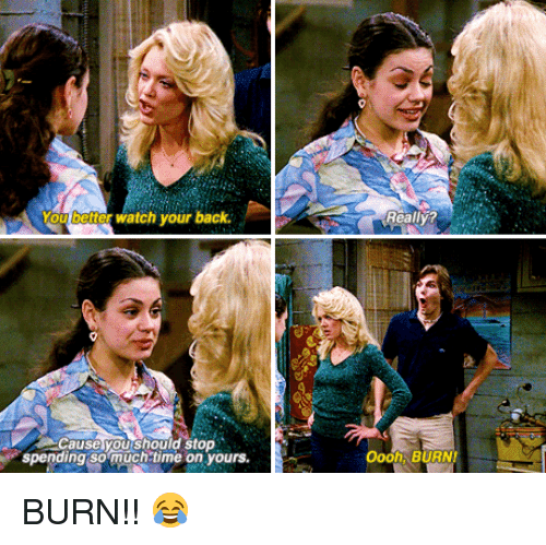 Burnie Burns: You better watch your back.  Cause you should stop  spending so much time on yours.  Really?  oooh, BURNI BURN!! 😂