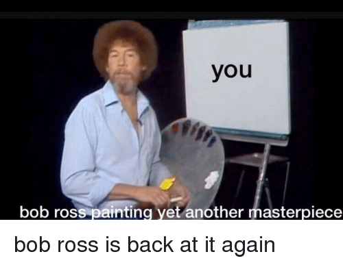 Bob Ross, Back at It Again, and Back: you  bob ross painting yet another masterpiece <p>bob ross is back at it again</p>