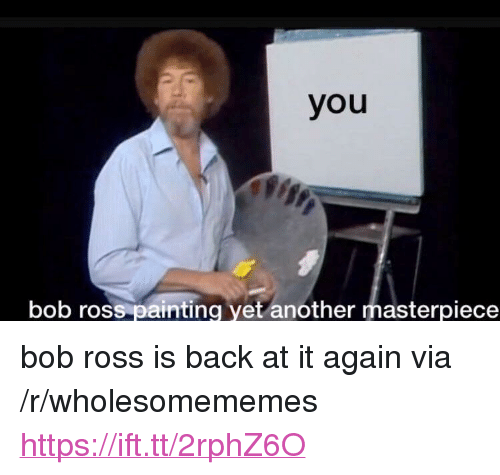"Bob Ross, Back at It Again, and Back: you  bob ross painting yet another masterpiece <p>bob ross is back at it again via /r/wholesomememes <a href=""https://ift.tt/2rphZ6O"">https://ift.tt/2rphZ6O</a></p>"