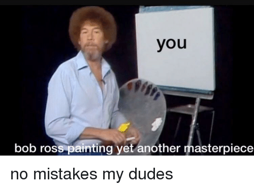 Bob Ross, Mistakes, and Another: you  bob ross painting yet another masterpiece <p>no mistakes my dudes</p>