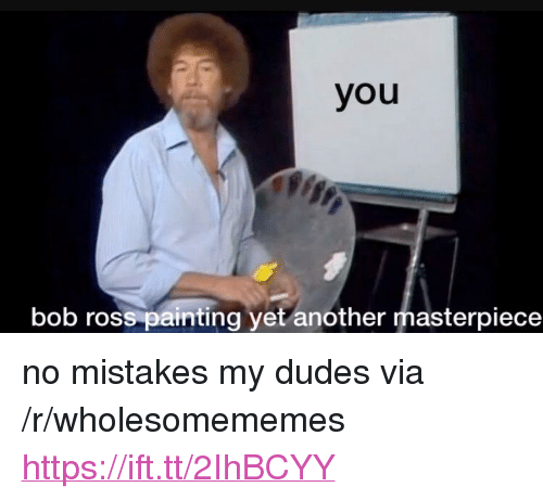 "Bob Ross, Mistakes, and Another: you  bob ross painting yet another masterpiece <p>no mistakes my dudes via /r/wholesomememes <a href=""https://ift.tt/2IhBCYY"">https://ift.tt/2IhBCYY</a></p>"