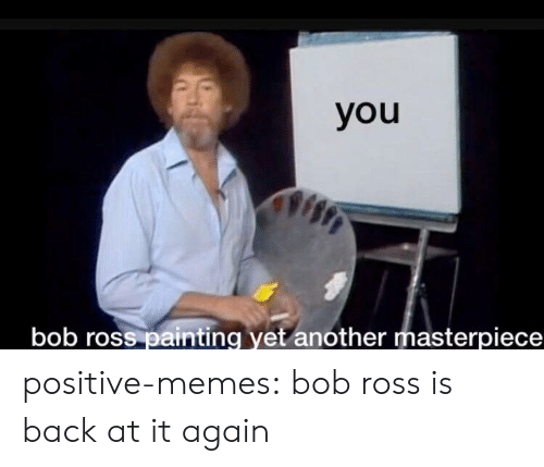 Memes, Tumblr, and Blog: you  bob ross painting yet another masterpiece positive-memes: bob ross is back at it again