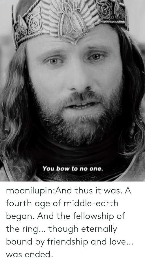 Of The Ring: You bow to no one moonilupin:And thus it was. A fourth age of middle-earth began. And the fellowship of the ring… though eternally bound by friendship and love… was ended.