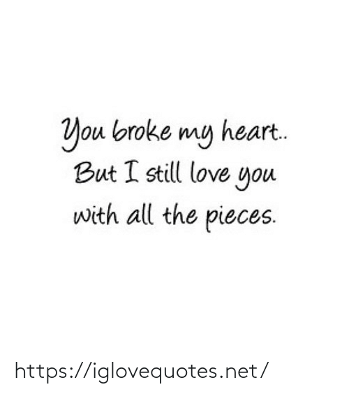 love you: You broke my heart.  But I still love you  with all the pieces. https://iglovequotes.net/