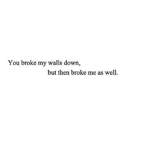 Down, You, and Broke: You broke my walls down,  but then broke me as well