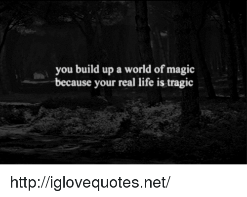 Build Up: you build up a world of magic  because your real life is tragic http://iglovequotes.net/