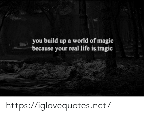 Build Up: you build up a world of magic  because your real life is tragic https://iglovequotes.net/