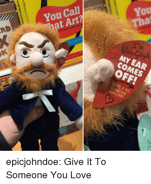 Love, Tumblr, and Blog: You Call  hat Art?  You  That  RD  Uun Cogh  MY EAR  COMES  5  OFF!  GIVE IT TO  SOMEONE epicjohndoe:  Give It To Someone You Love