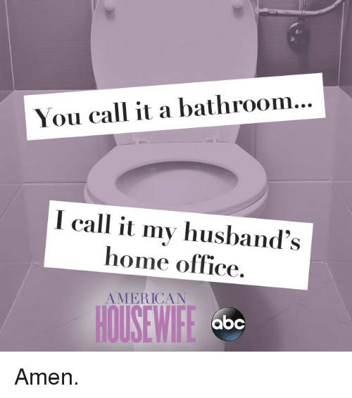 home office: You call it a bathroom...  I call it my husband's  home office  AMERICAN  abc Amen.