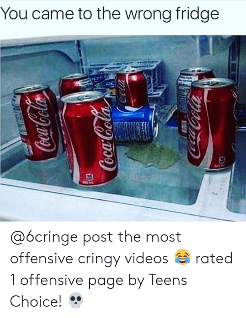Cringy: You came to the wrong fridge @6cringe post the most offensive cringy videos 😂 rated 1 offensive page by Teens Choice! 💀