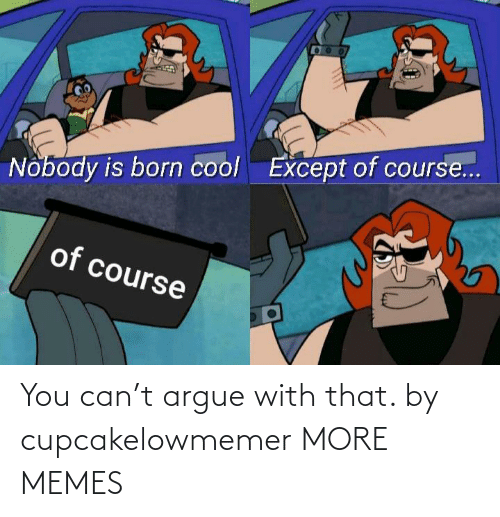 You Can: You can't argue with that. by cupcakelowmemer MORE MEMES