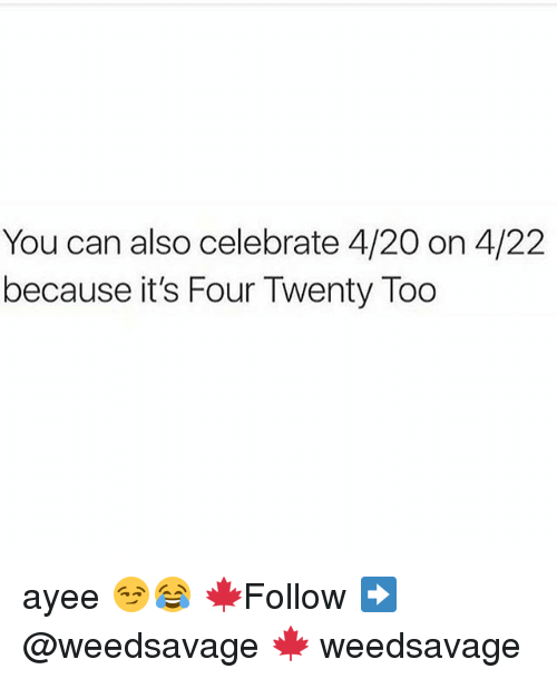 420 (Four Twenty): You can also celebrate 4/20 on 4/22  because it's Four Twenty Too ayee 😏😂 🍁Follow ➡ @weedsavage 🍁 weedsavage