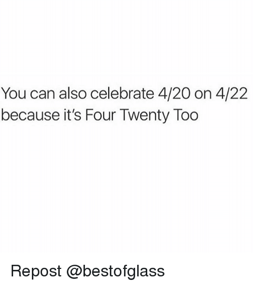 420 (Four Twenty): You can also celebrate 4/20 on 4/22  because it's Four Twenty Too Repost @bestofglass