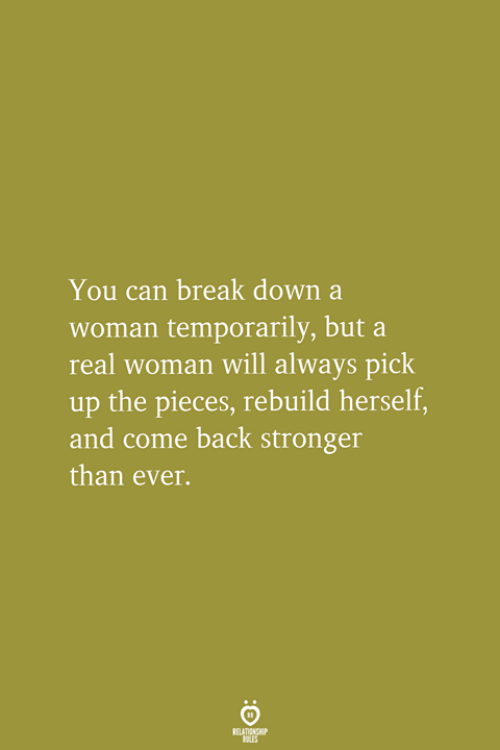 A Real Woman: You can break down a  woman temporarily, but a  real woman will always pick  up the pieces, rebuild herself  and come back stronger  than ever.