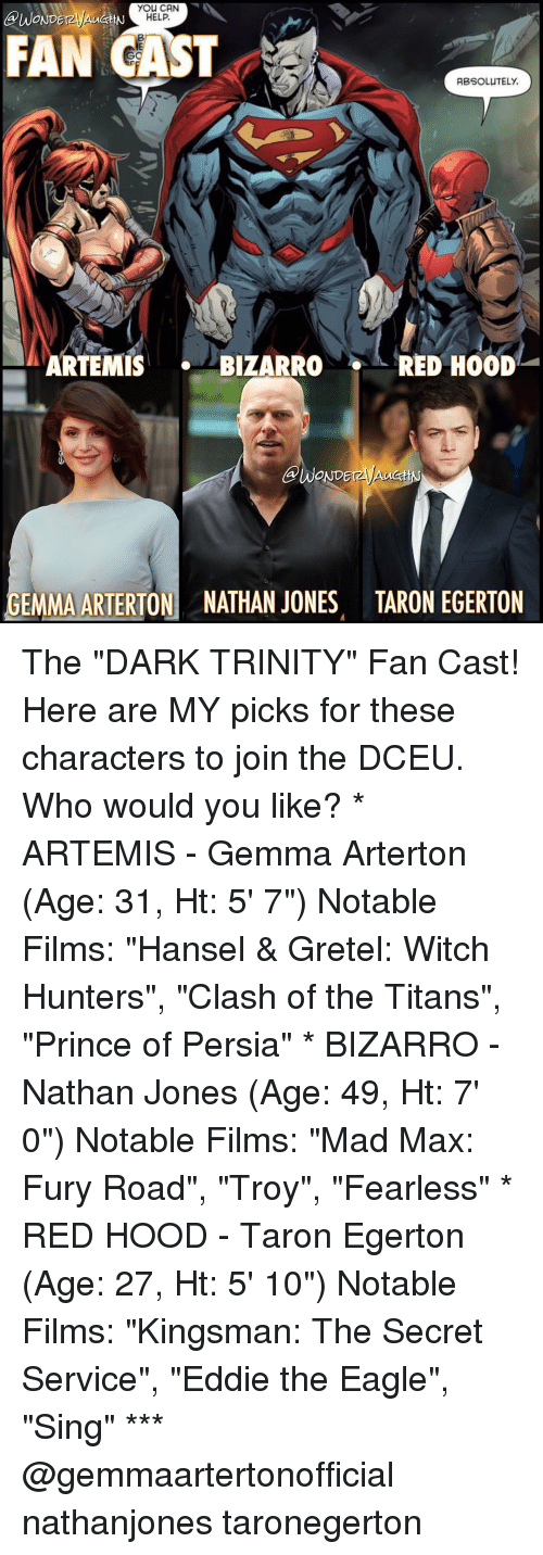 "the eagle: you CAN  BUWONDEr  HELP.  FAN CAST  ABSOLUTELY.  ARTEMIS  BIZARRO  RED HOOD  GEMMA ARTERTON NATHAN JONES TARON EGERTON The ""DARK TRINITY"" Fan Cast! Here are MY picks for these characters to join the DCEU. Who would you like? * ARTEMIS - Gemma Arterton (Age: 31, Ht: 5' 7"") Notable Films: ""Hansel & Gretel: Witch Hunters"", ""Clash of the Titans"", ""Prince of Persia"" * BIZARRO - Nathan Jones (Age: 49, Ht: 7' 0"") Notable Films: ""Mad Max: Fury Road"", ""Troy"", ""Fearless"" * RED HOOD - Taron Egerton (Age: 27, Ht: 5' 10"") Notable Films: ""Kingsman: The Secret Service"", ""Eddie the Eagle"", ""Sing"" *** @gemmaartertonofficial nathanjones taronegerton"