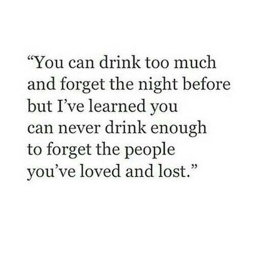 """Too Much, Lost, and Never: """"You can drink too much  and forget the night before  but I've learned you  can never drink enough  to forget the people  you've loved and lost."""""""