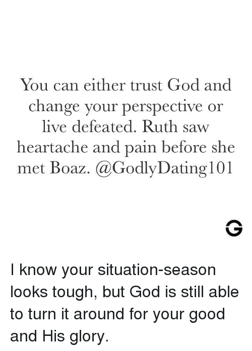 heartache: You can either trust God and  change your perspective or  live defeated. Ruth saw  heartache and pain before she  met Boaz. @GodlyDating 101 I know your situation-season looks tough, but God is still able to turn it around for your good and His glory.