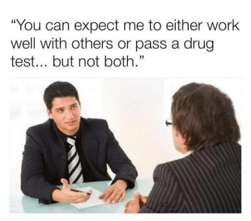 "Work, Test, and Drug Test: ""You can expect me to either work  well with others or pass a drug  test... but not both."""