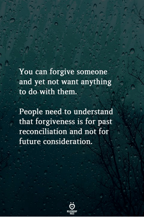Future, Forgiveness, and Can: You can forgive someone  and yet not want anything  to do with them.  People need to understand  that forgiveness is for past  reconciliation and not for  future consideration  RELATIONGHIP