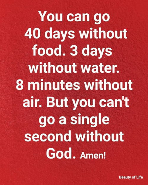 amen: You can go  40 days without  food. 3 days  without water.  8 minutes without  air. But you can't  go a single  second without  God. Amen!  Beauty of Life