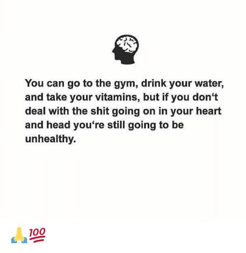 Gym, Head, and Shit: You can go to the gym, drink your water,  and take your vitamins, but if you don't  deal with the shit going on in your heart  and head you're still going to be  unhealthy. 🙏💯