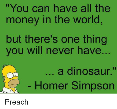 "Dinosaur, Funny, and Homer Simpson: ""You can have all the  money in the world  but there's one thing  you will never have  ..  a dinosaur.""  Homer Simpson Preach"