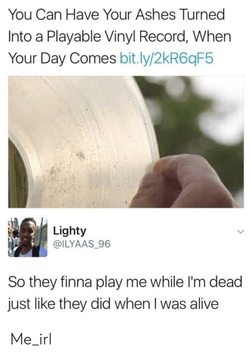Alive, Record, and Finna: You Can Have Your Ashes Turned  Into a Playable Vinyl Record, When  Your Day Comes bit.ly/2kR6qF5  Lighty  @ILYAAS 96  So they finna play me while I'm dead  just like they did when I was alive Me_irl