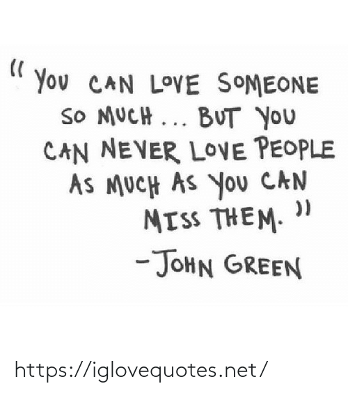someone: You CAN LOVE SOMEONE  SO MUCH ... BUT you  CAN NEVER LOVE PEOPLE  AS MUCH AS You CAN  MISS THEM.  -JOHN GREEN https://iglovequotes.net/
