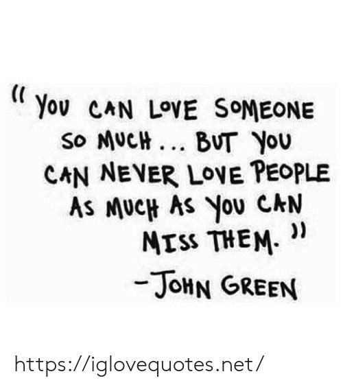 Love, Never, and John Green: You CAN LOVE SOMEONE  so MUCH... BUT You  CAN NEVER LOVE PEOPLE  As MUCH AS You CAN  ))  MISS THEM  -JOHN GREEN https://iglovequotes.net/
